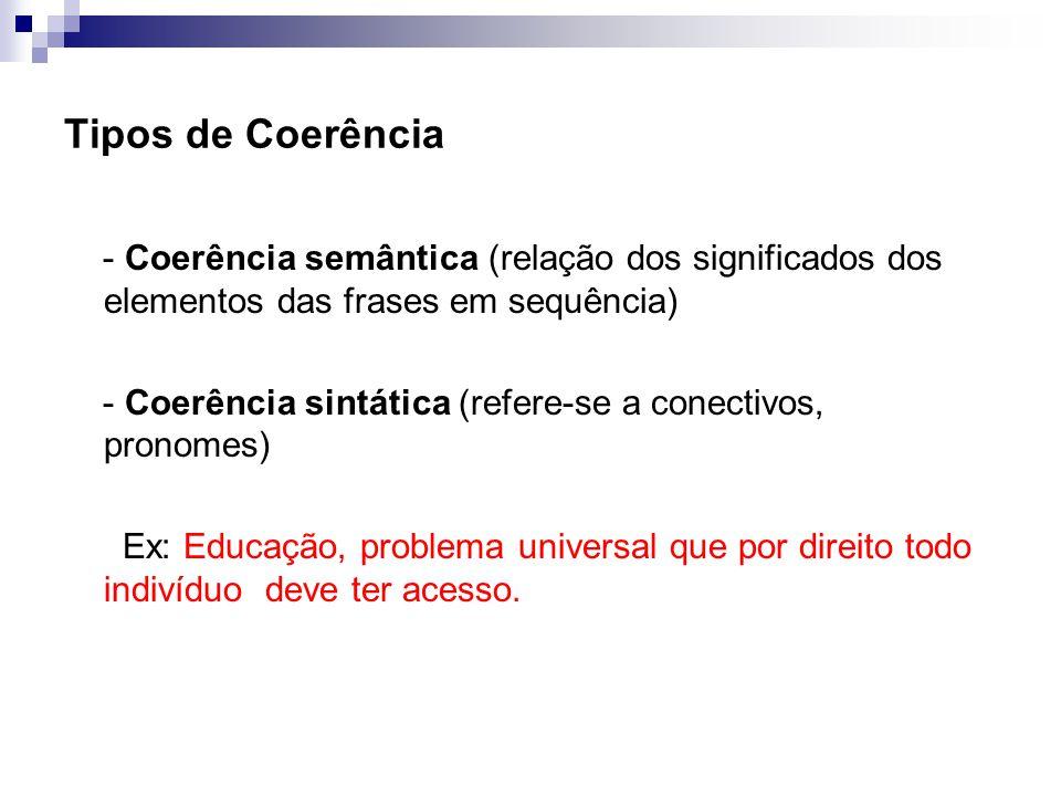 Tipos de Coerência - Coerência semântica (relação dos significados dos elementos das frases em sequência) - Coerência sintática (refere-se a conectivos, pronomes) Ex: Educação, problema universal que por direito todo indivíduo deve ter acesso.