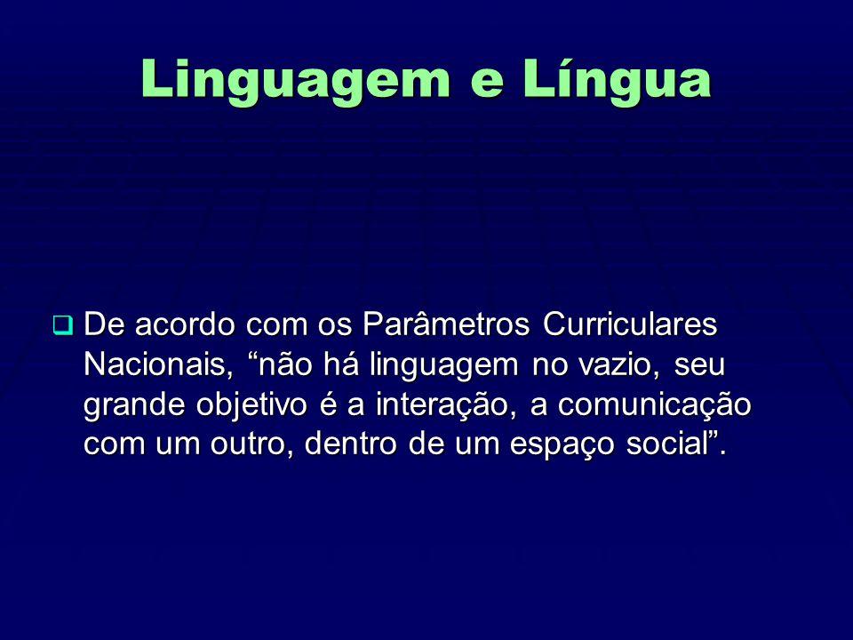 Linguagem e Língua  De acordo com os Parâmetros Curriculares Nacionais, não há linguagem no vazio, seu grande objetivo é a interação, a comunicação com um outro, dentro de um espaço social .