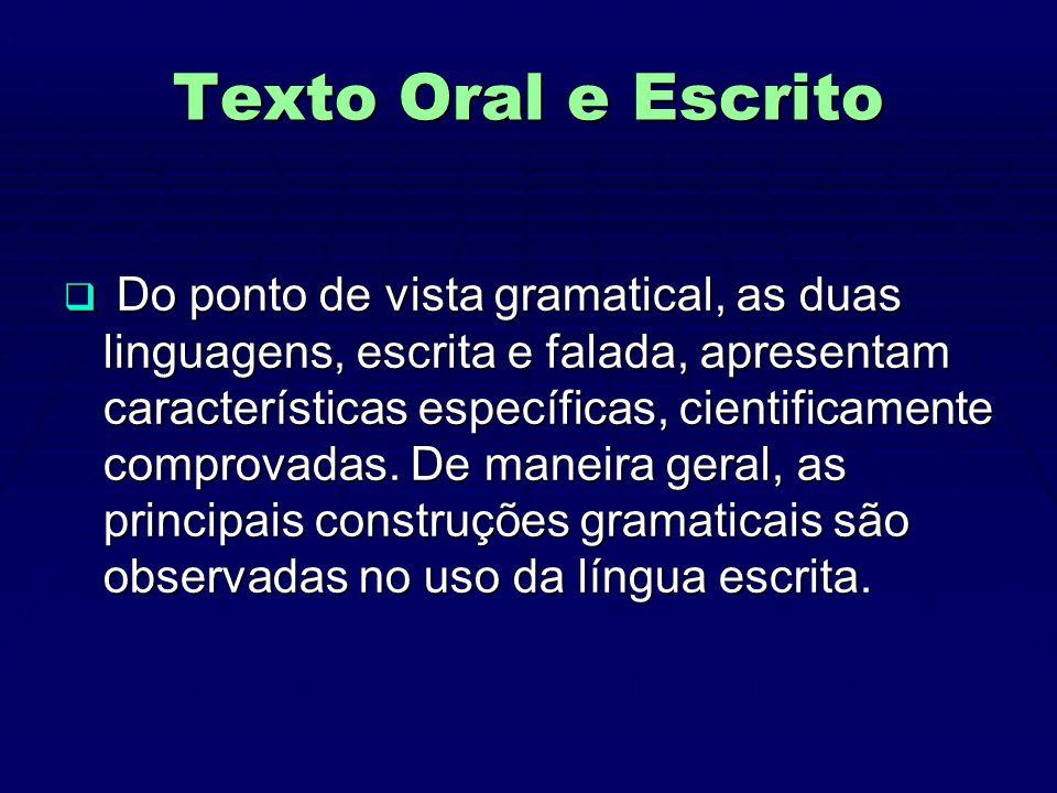 Texto Oral e Escrito  Do ponto de vista gramatical, as duas linguagens, escrita e falada, apresentam características específicas, cientificamente comprovadas.