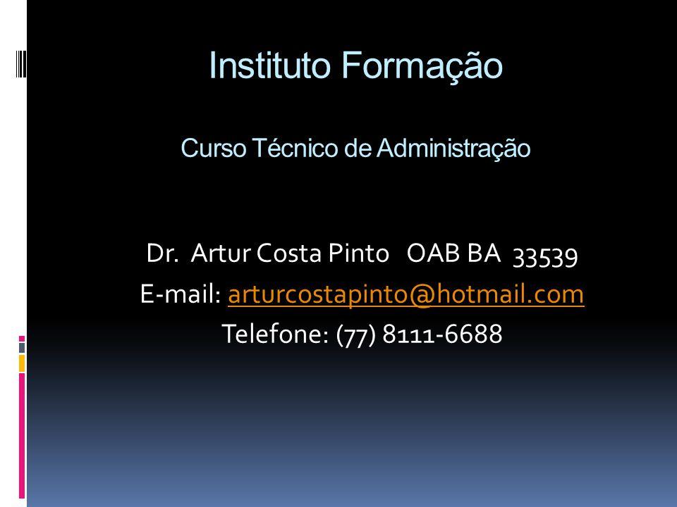 Instituto Formação Curso Técnico de Administração Dr. Artur Costa Pinto OAB BA 33539 E-mail: arturcostapinto@hotmail.comarturcostapinto@hotmail.com Te