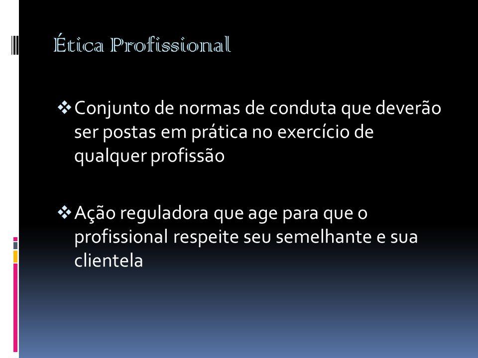 Ética Profissional  Conjunto de normas de conduta que deverão ser postas em prática no exercício de qualquer profissão  Ação reguladora que age para