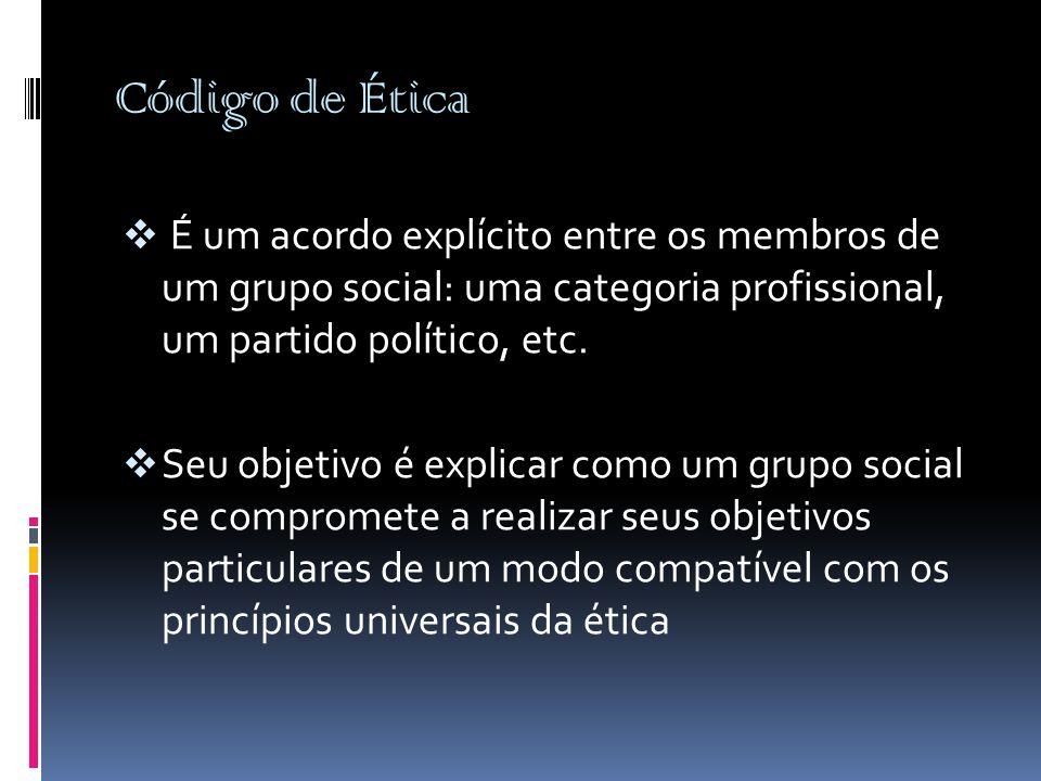 Código de Ética  É um acordo explícito entre os membros de um grupo social: uma categoria profissional, um partido político, etc.  Seu objetivo é ex