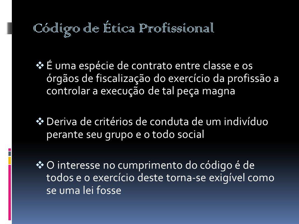 Código de Ética Profissional  É uma espécie de contrato entre classe e os órgãos de fiscalização do exercício da profissão a controlar a execução de