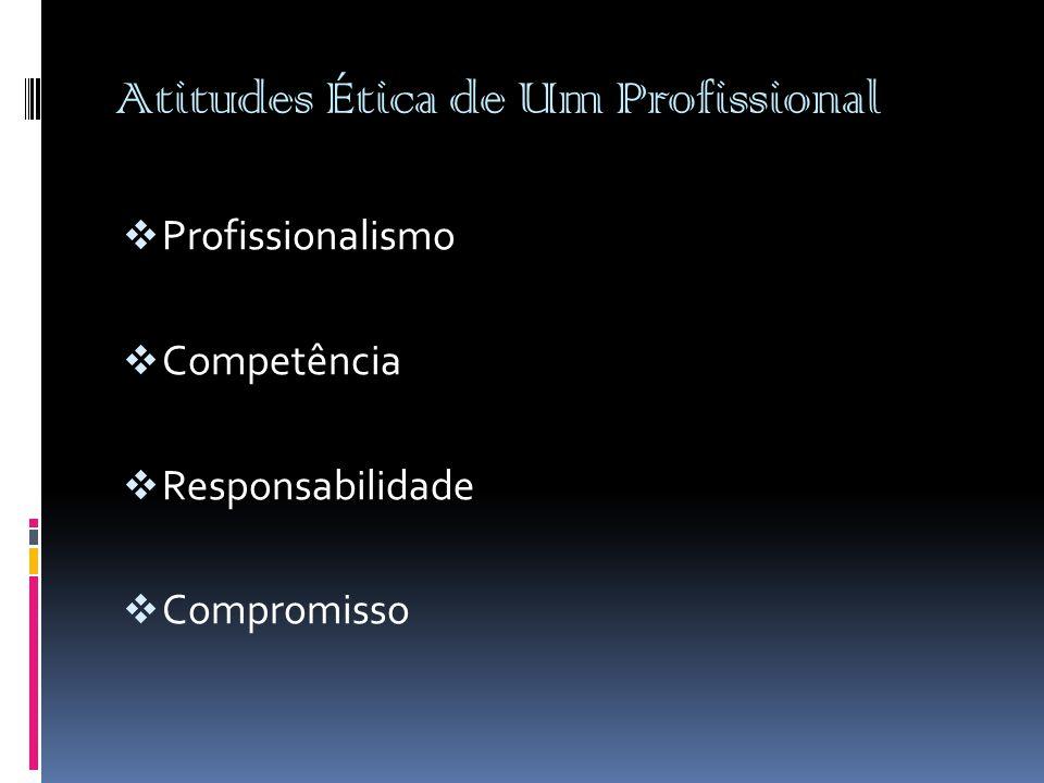 Atitudes Ética de Um Profissional  Profissionalismo  Competência  Responsabilidade  Compromisso
