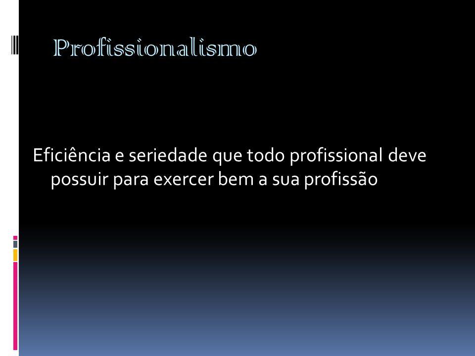 Profissionalismo Eficiência e seriedade que todo profissional deve possuir para exercer bem a sua profissão