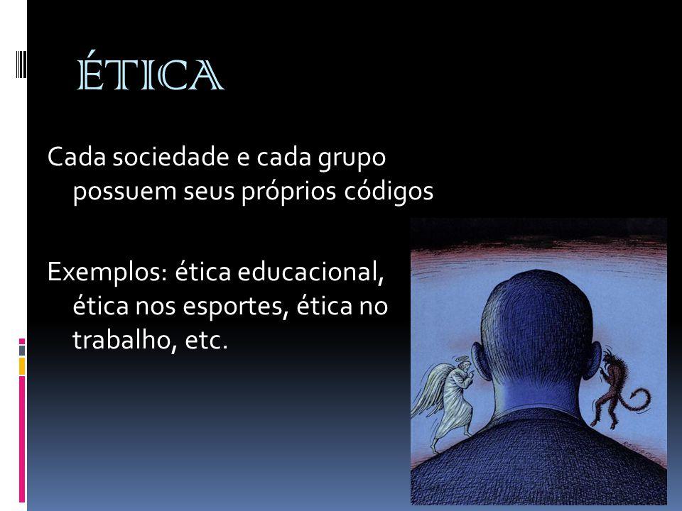 ÉTICA Cada sociedade e cada grupo possuem seus próprios códigos Exemplos: ética educacional, ética nos esportes, ética no trabalho, etc.