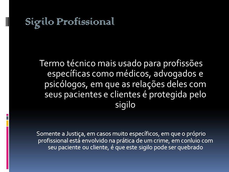 Sigilo Profissional Termo técnico mais usado para profissões específicas como médicos, advogados e psicólogos, em que as relações deles com seus pacie