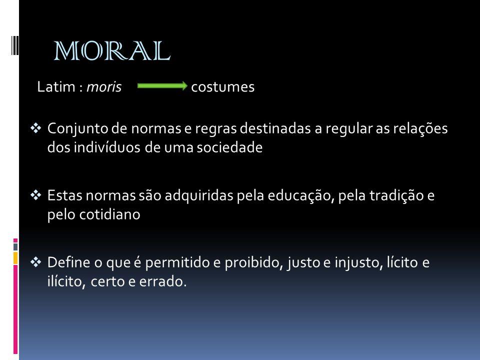 MORAL  Conjunto de normas e regras destinadas a regular as relações dos indivíduos de uma sociedade  Estas normas são adquiridas pela educação, pela