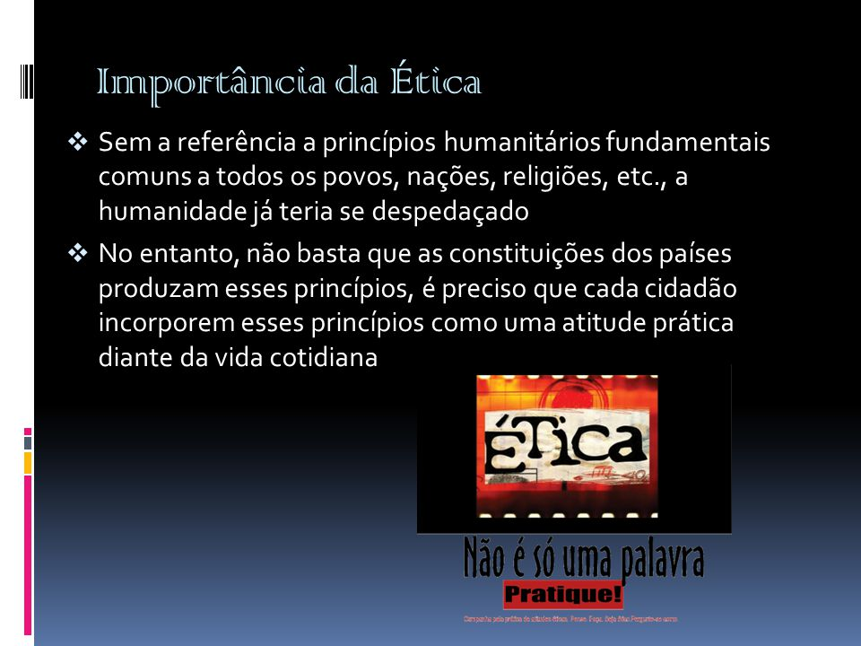 Importância da Ética  Sem a referência a princípios humanitários fundamentais comuns a todos os povos, nações, religiões, etc., a humanidade já teria
