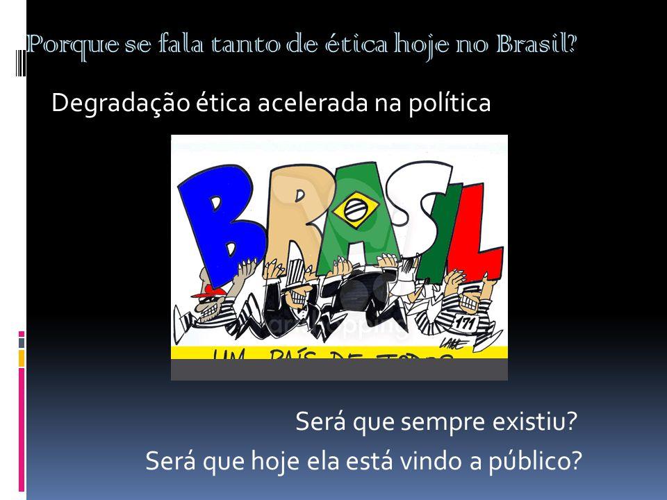 Porque se fala tanto de ética hoje no Brasil? Degradação ética acelerada na política Será que sempre existiu? Será que hoje ela está vindo a público?