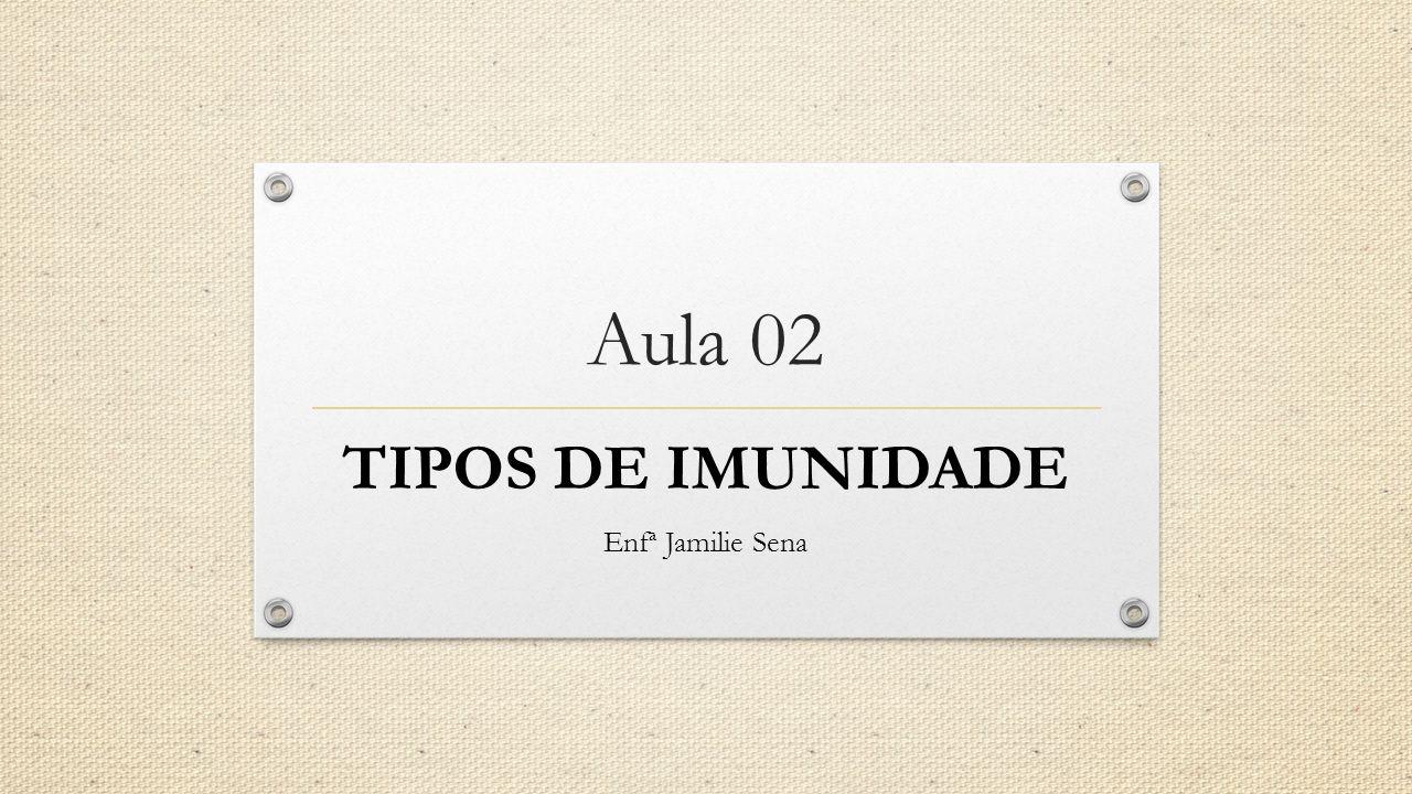 Aula 02 TIPOS DE IMUNIDADE Enfª Jamilie Sena