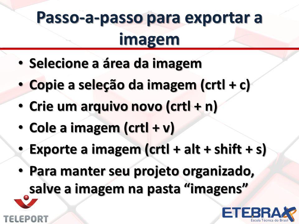 Passo-a-passo para exportar a imagem Selecione a área da imagem Selecione a área da imagem Copie a seleção da imagem (crtl + c) Copie a seleção da imagem (crtl + c) Crie um arquivo novo (crtl + n) Crie um arquivo novo (crtl + n) Cole a imagem (crtl + v) Cole a imagem (crtl + v) Exporte a imagem (crtl + alt + shift + s) Exporte a imagem (crtl + alt + shift + s) Para manter seu projeto organizado, salve a imagem na pasta imagens Para manter seu projeto organizado, salve a imagem na pasta imagens