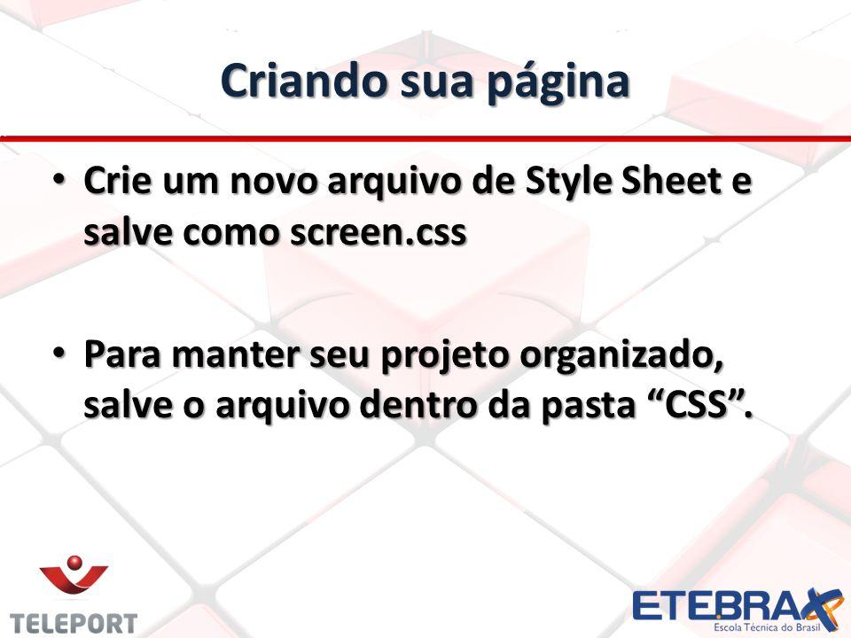 Criando sua página Crie um novo arquivo de Style Sheet e salve como screen.css Crie um novo arquivo de Style Sheet e salve como screen.css Para manter seu projeto organizado, salve o arquivo dentro da pasta CSS .