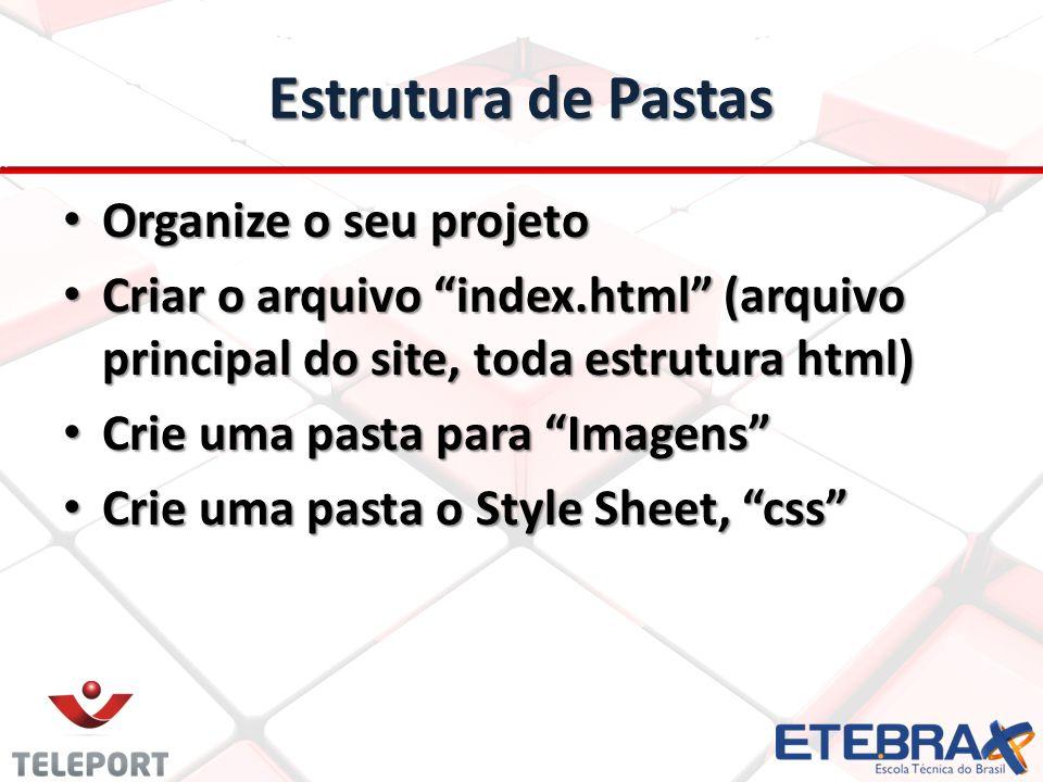 Estrutura de Pastas Organize o seu projeto Organize o seu projeto Criar o arquivo index.html (arquivo principal do site, toda estrutura html) Criar o arquivo index.html (arquivo principal do site, toda estrutura html) Crie uma pasta para Imagens Crie uma pasta para Imagens Crie uma pasta o Style Sheet, css Crie uma pasta o Style Sheet, css