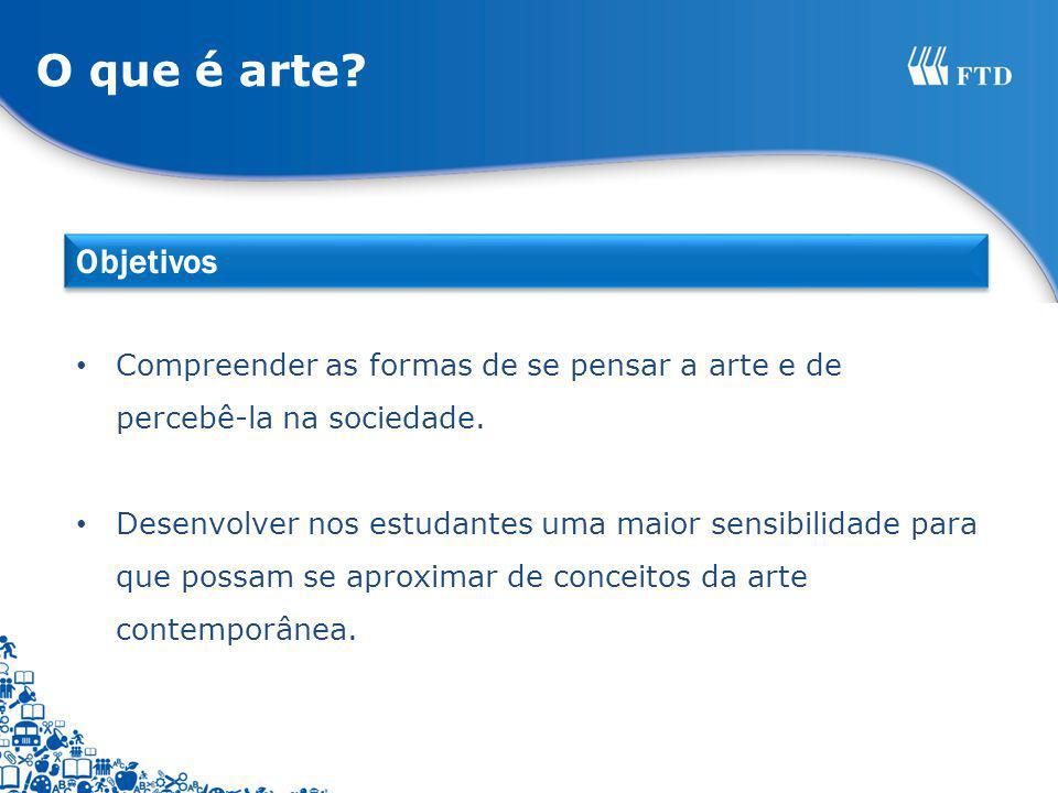 O que é arte? Compreender as formas de se pensar a arte e de percebê-la na sociedade. Desenvolver nos estudantes uma maior sensibilidade para que poss