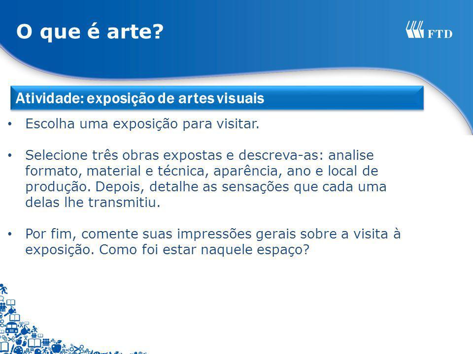 Atividade: exposição de artes visuais O que é arte? Escolha uma exposição para visitar. Selecione três obras expostas e descreva-as: analise formato,