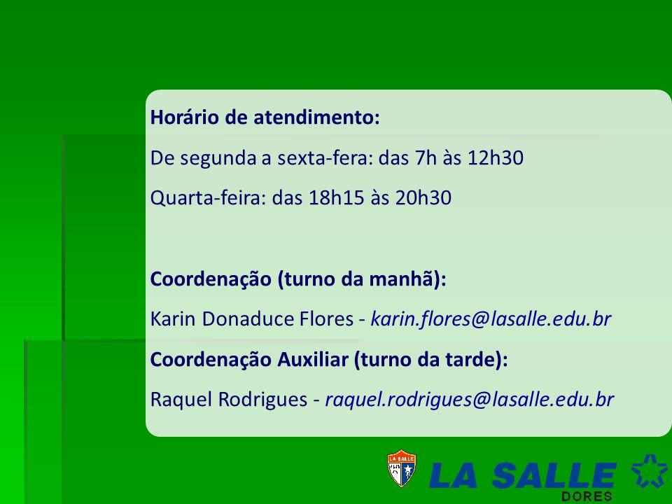 Horário de atendimento: De segunda a sexta-fera: das 7h às 12h30 Quarta-feira: das 18h15 às 20h30 Coordenação (turno da manhã): Karin Donaduce Flores - karin.flores@lasalle.edu.br Coordenação Auxiliar (turno da tarde): Raquel Rodrigues - raquel.rodrigues@lasalle.edu.br