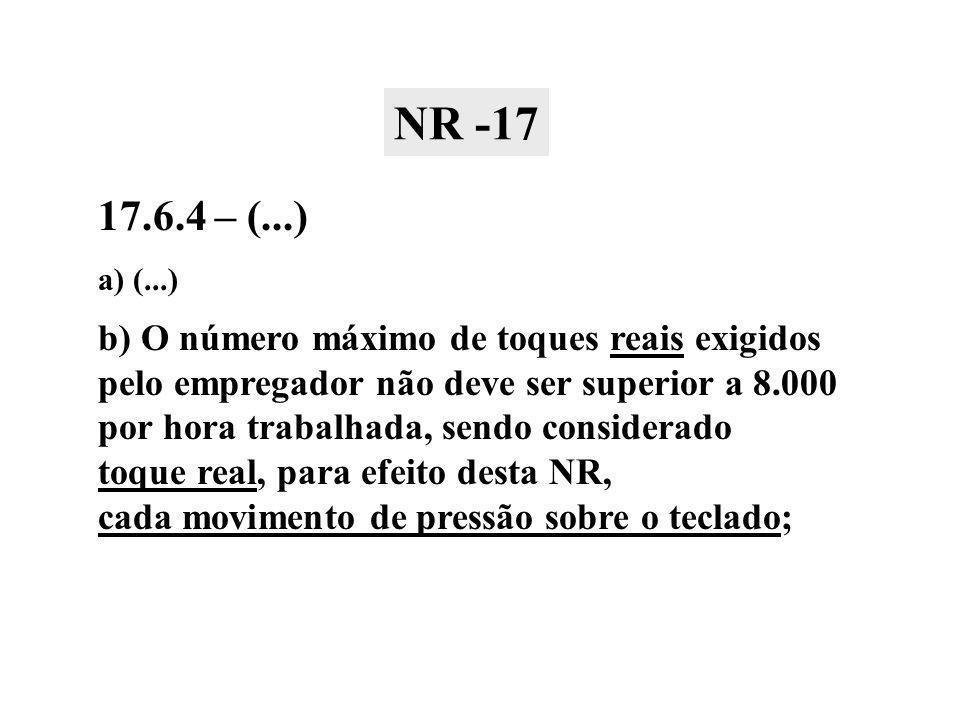 17.6.4 – (...) a) (...) b) O número máximo de toques reais exigidos pelo empregador não deve ser superior a 8.000 por hora trabalhada, sendo considerado toque real, para efeito desta NR, cada movimento de pressão sobre o teclado; NR -17
