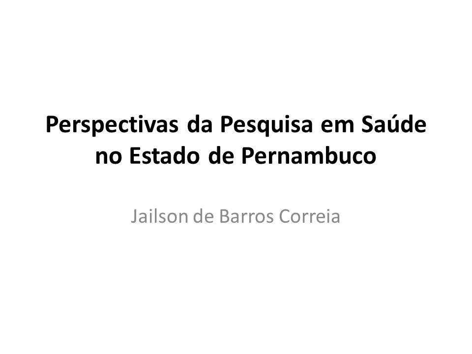 Perspectivas da Pesquisa em Saúde no Estado de Pernambuco Jailson de Barros Correia