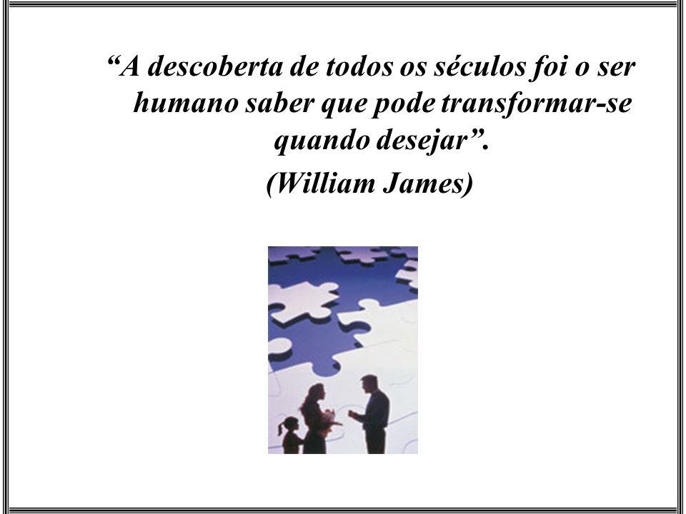 A descoberta de todos os séculos foi o ser humano saber que pode transformar-se quando desejar .