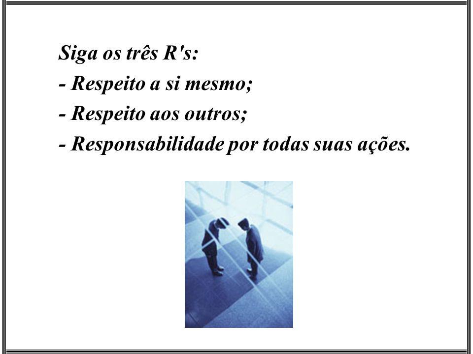 Siga os três R s: - Respeito a si mesmo; - Respeito aos outros; - Responsabilidade por todas suas ações.
