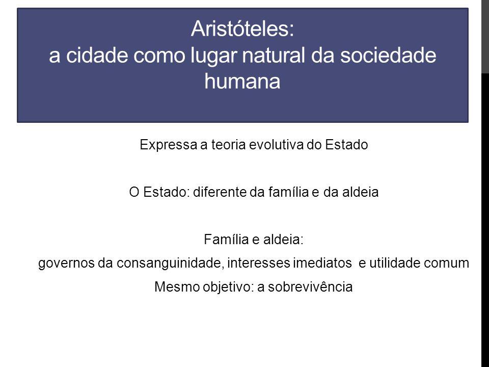 Aristóteles: a cidade como lugar natural da sociedade humana Expressa a teoria evolutiva do Estado O Estado: diferente da família e da aldeia Família