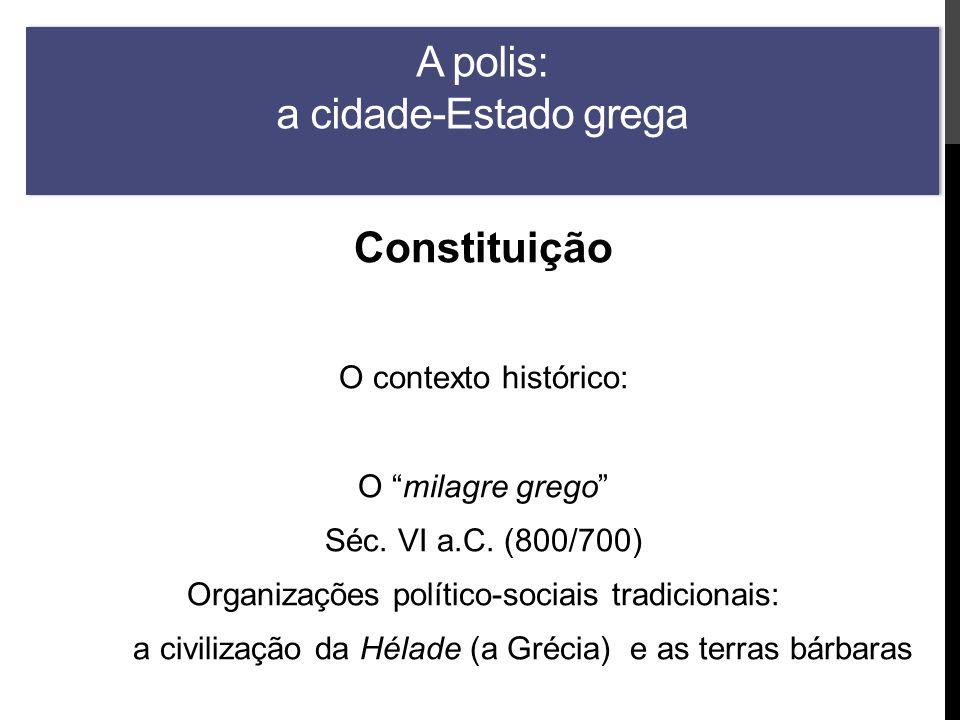 A polis: a cidade-Estado grega Constituição O contexto histórico: O milagre grego Séc.