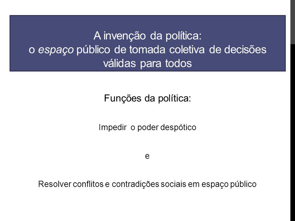 A invenção da política: o espaço público de tomada coletiva de decisões válidas para todos Funções da política: Impedir o poder despótico e Resolver conflitos e contradições sociais em espaço público