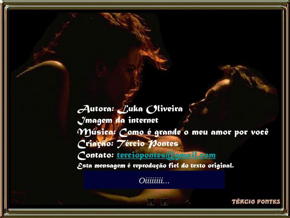Autora: Luka Oliveira Imagem da internet Música: Como é grande o meu amor por você Criação: Tércio Pontes Contato: terciopontes@gmail.com Esta mensagem é reprodução fiel do texto original.
