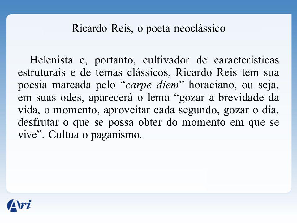 Ricardo Reis, o poeta neoclássico Helenista e, portanto, cultivador de características estruturais e de temas clássicos, Ricardo Reis tem sua poesia m