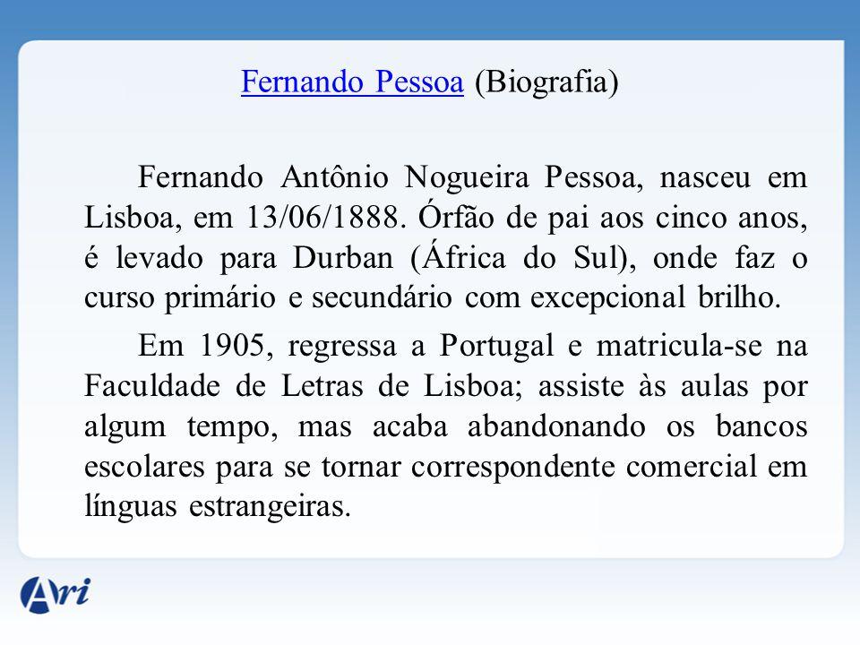 Fernando PessoaFernando Pessoa (Biografia) Fernando Antônio Nogueira Pessoa, nasceu em Lisboa, em 13/06/1888. Órfão de pai aos cinco anos, é levado pa
