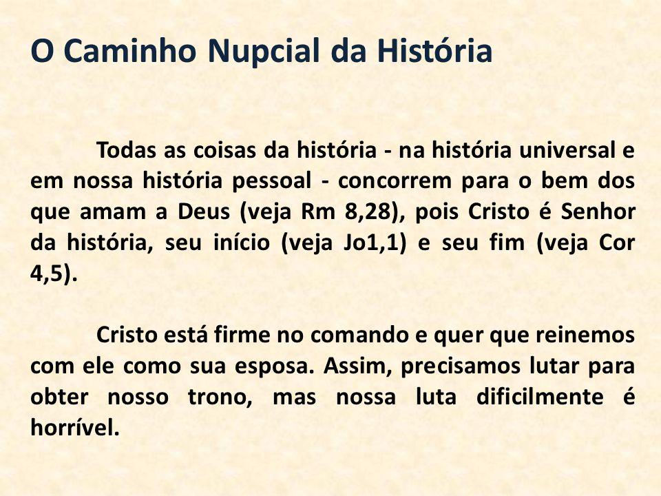 O Caminho Nupcial da História Todas as coisas da história - na história universal e em nossa história pessoal - concorrem para o bem dos que amam a De