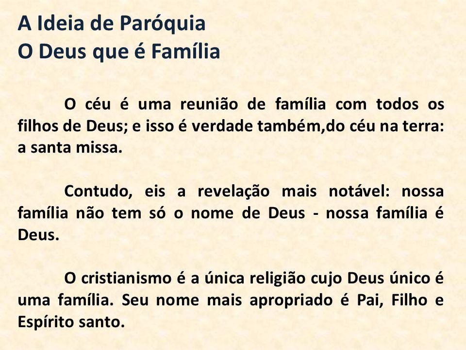 A Ideia de Paróquia O Deus que é Família O céu é uma reunião de família com todos os filhos de Deus; e isso é verdade também,do céu na terra: a santa