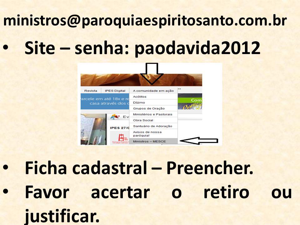 ministros@paroquiaespiritosanto.com.br Site – senha: paodavida2012 Ficha cadastral – Preencher. Favor acertar o retiro ou justificar.