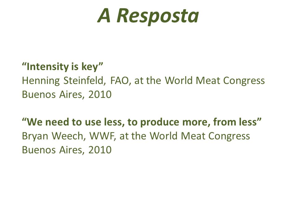 A Resposta Intensity is key Henning Steinfeld, FAO, at the World Meat Congress Buenos Aires, 2010 We need to use less, to produce more, from less Bryan Weech, WWF, at the World Meat Congress Buenos Aires, 2010