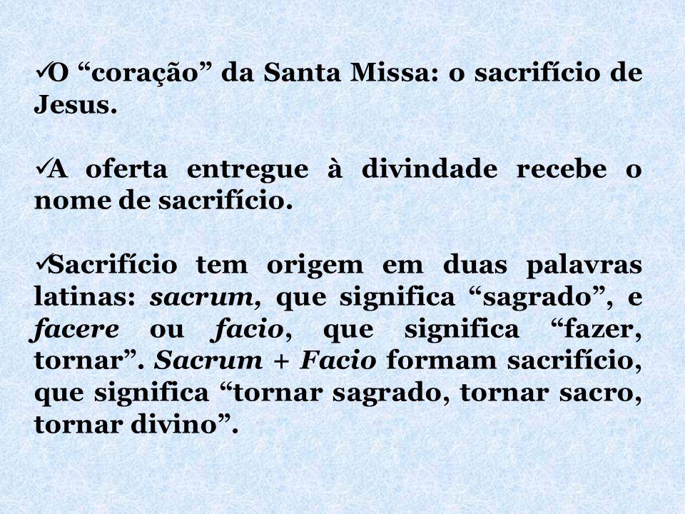 """O """"coração"""" da Santa Missa: o sacrifício de Jesus. A oferta entregue à divindade recebe o nome de sacrifício. Sacrifício tem origem em duas palavras l"""