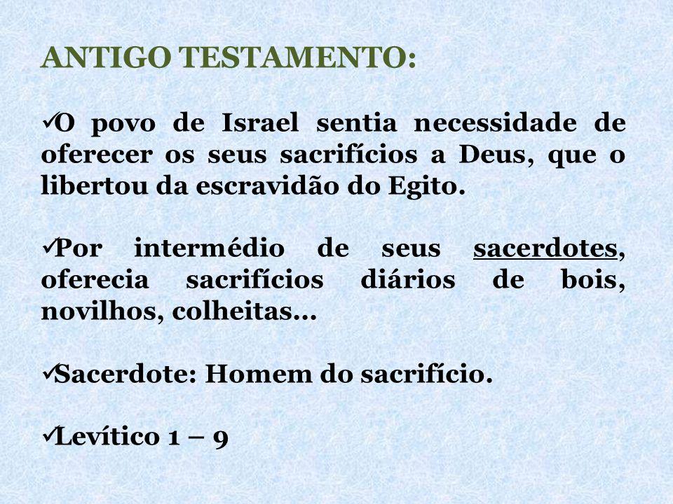 ANTIGO TESTAMENTO: O povo de Israel sentia necessidade de oferecer os seus sacrifícios a Deus, que o libertou da escravidão do Egito. Por intermédio d