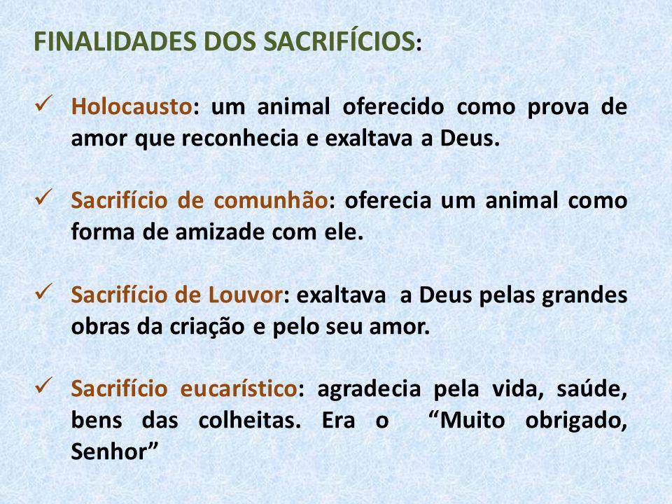 FINALIDADES DOS SACRIFÍCIOS : Holocausto: um animal oferecido como prova de amor que reconhecia e exaltava a Deus. Sacrifício de comunhão: oferecia um