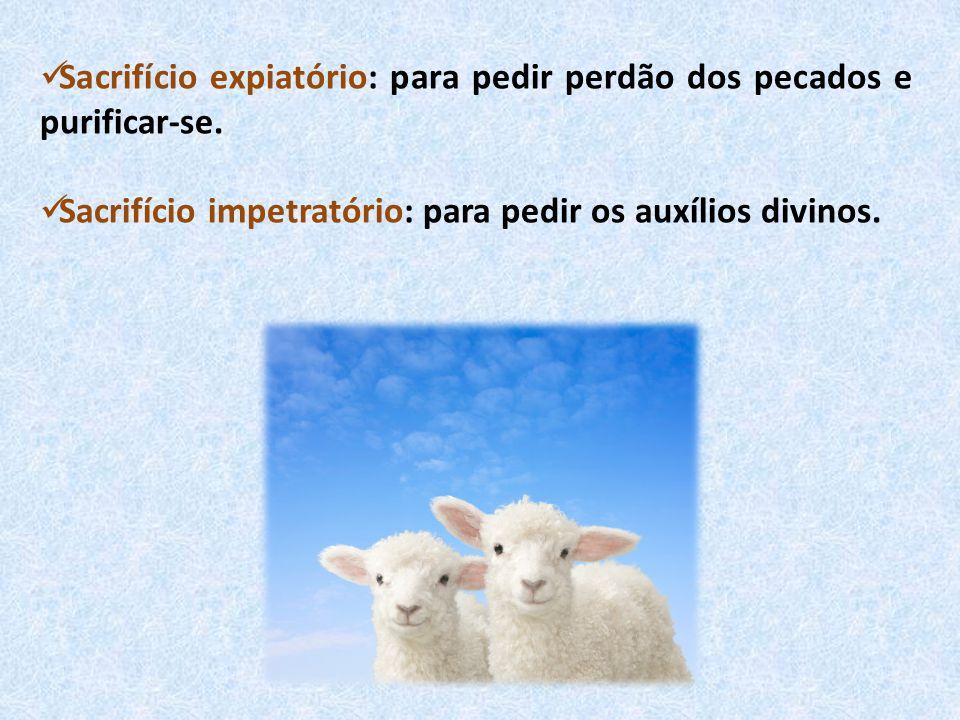 Sacrifício expiatório: para pedir perdão dos pecados e purificar-se. Sacrifício impetratório: para pedir os auxílios divinos.