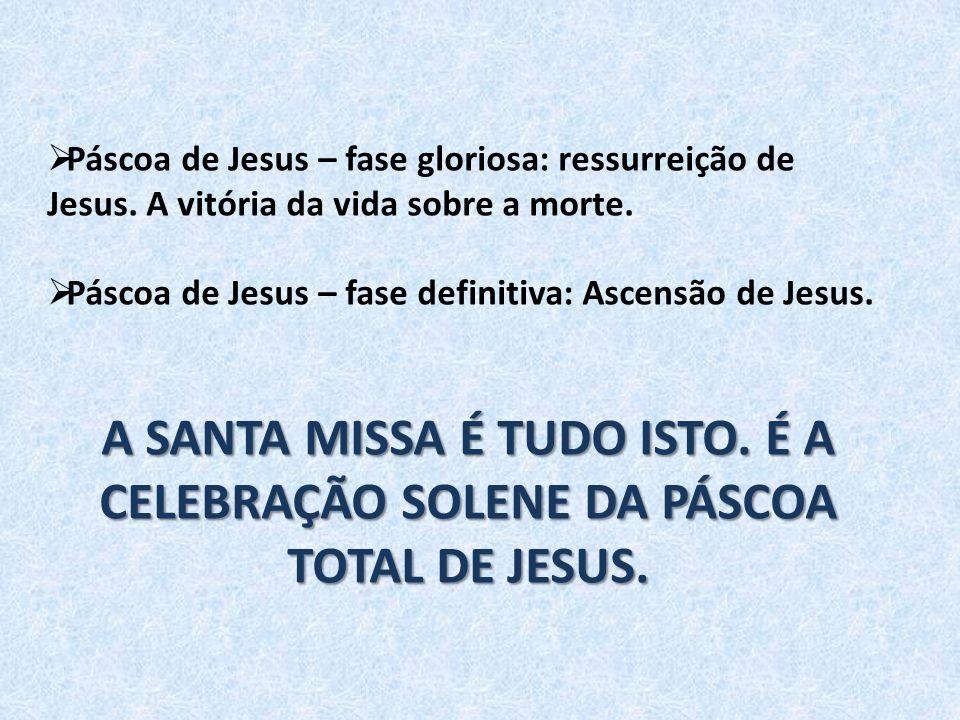  Páscoa de Jesus – fase gloriosa: ressurreição de Jesus. A vitória da vida sobre a morte.  Páscoa de Jesus – fase definitiva: Ascensão de Jesus. A S