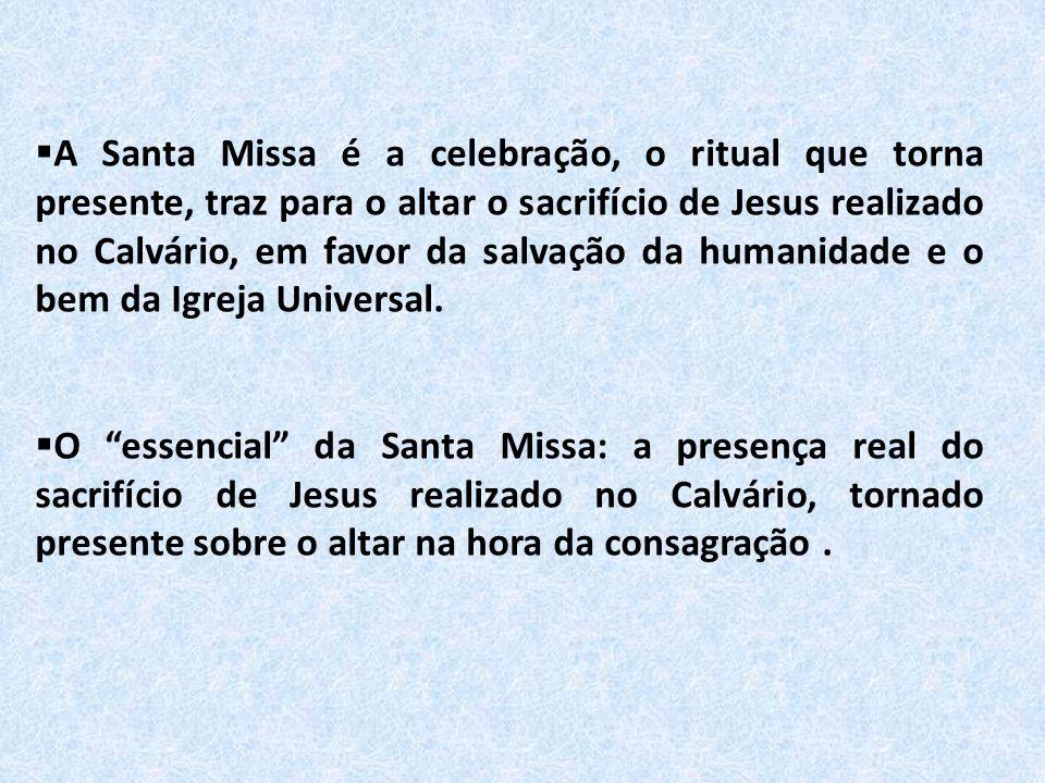  A Santa Missa é a celebração, o ritual que torna presente, traz para o altar o sacrifício de Jesus realizado no Calvário, em favor da salvação da hu