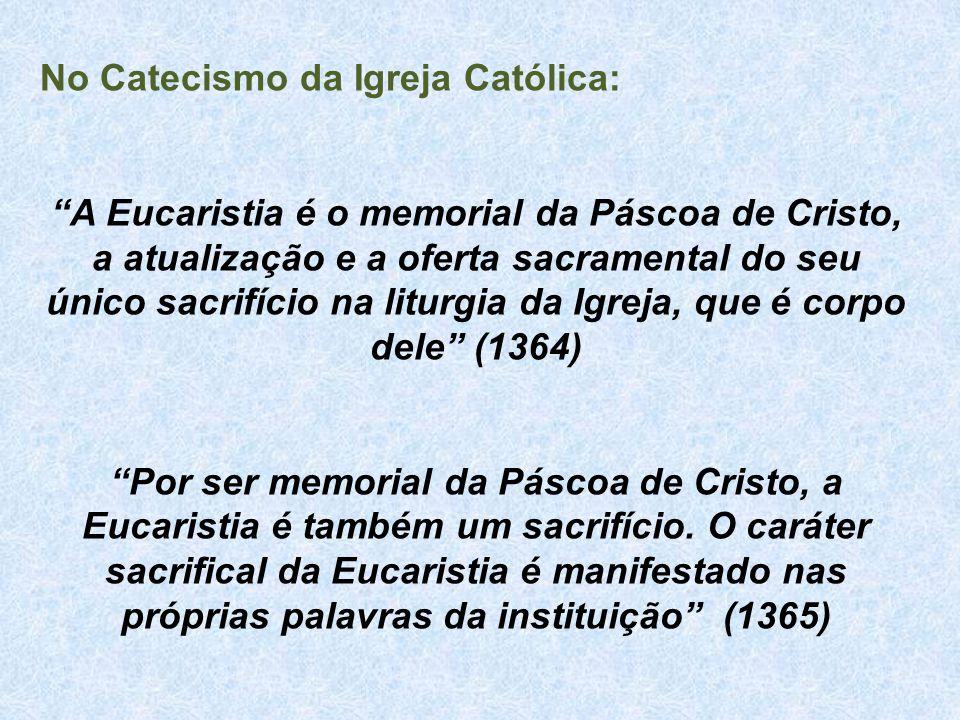 """No Catecismo da Igreja Católica: """"A Eucaristia é o memorial da Páscoa de Cristo, a atualização e a oferta sacramental do seu único sacrifício na litur"""