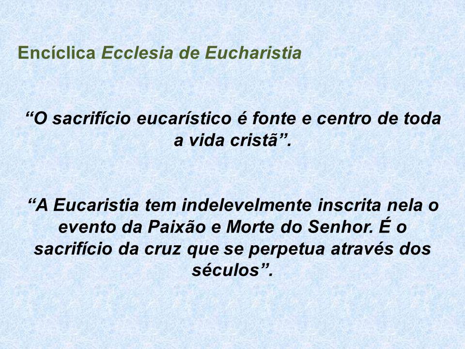"Encíclica Ecclesia de Eucharistia ""O sacrifício eucarístico é fonte e centro de toda a vida cristã"". ""A Eucaristia tem indelevelmente inscrita nela o"