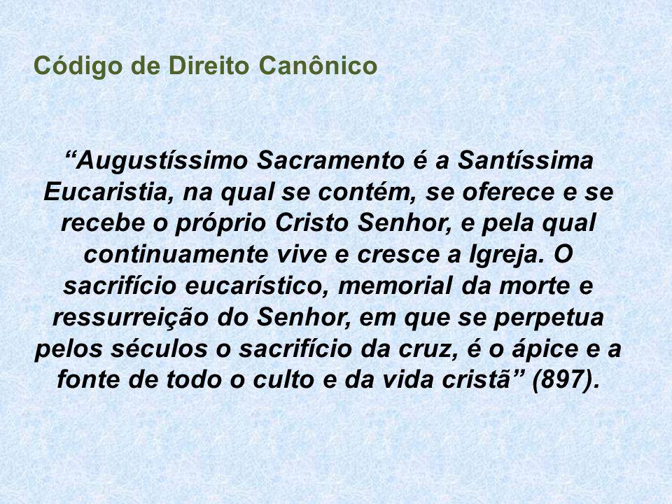 """Código de Direito Canônico """"Augustíssimo Sacramento é a Santíssima Eucaristia, na qual se contém, se oferece e se recebe o próprio Cristo Senhor, e pe"""