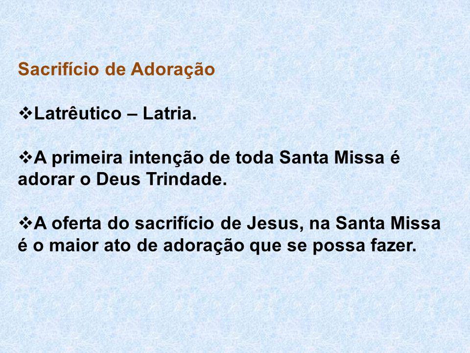 Sacrifício de Adoração  Latrêutico – Latria.  A primeira intenção de toda Santa Missa é adorar o Deus Trindade.  A oferta do sacrifício de Jesus, n