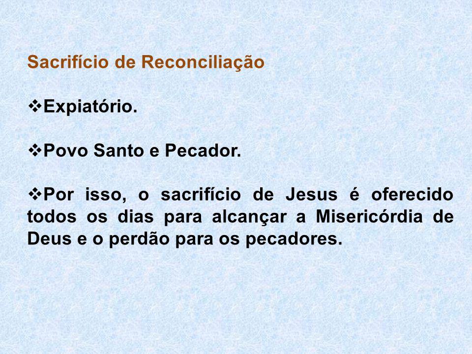 Sacrifício de Reconciliação  Expiatório.  Povo Santo e Pecador.  Por isso, o sacrifício de Jesus é oferecido todos os dias para alcançar a Misericó