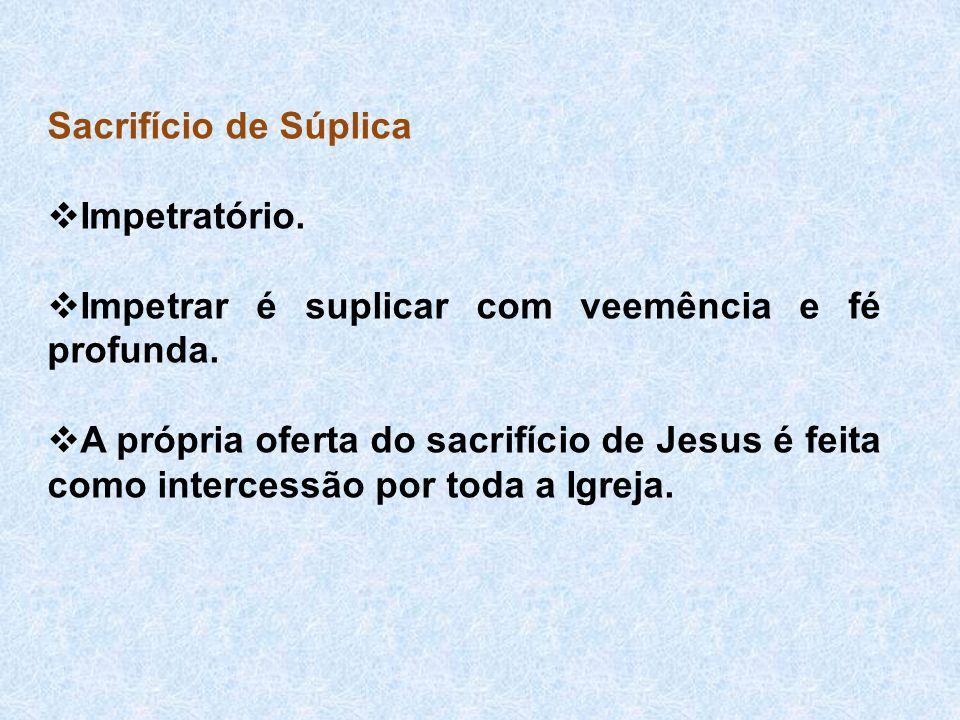 Sacrifício de Súplica  Impetratório.  Impetrar é suplicar com veemência e fé profunda.  A própria oferta do sacrifício de Jesus é feita como interc
