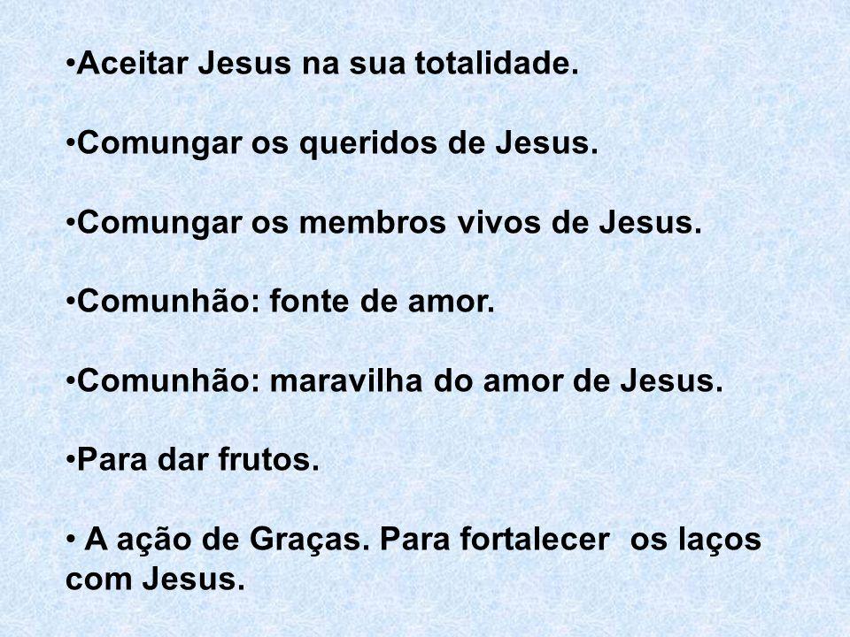 Aceitar Jesus na sua totalidade. Comungar os queridos de Jesus. Comungar os membros vivos de Jesus. Comunhão: fonte de amor. Comunhão: maravilha do am