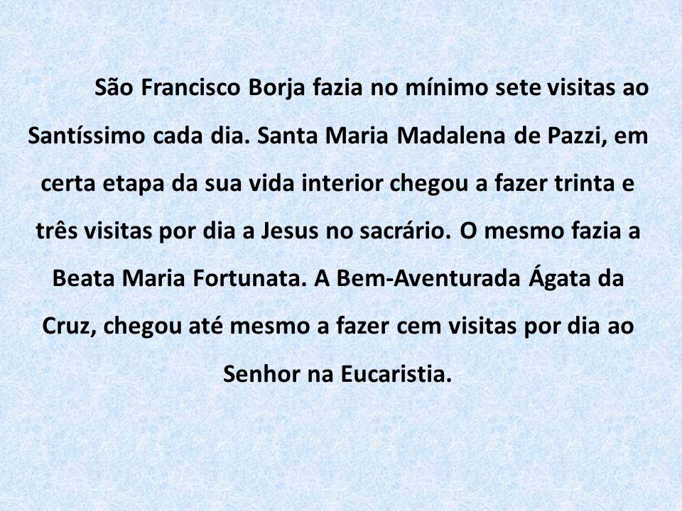 São Francisco Borja fazia no mínimo sete visitas ao Santíssimo cada dia. Santa Maria Madalena de Pazzi, em certa etapa da sua vida interior chegou a f