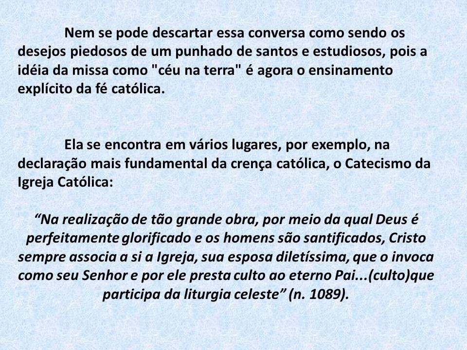 Nossa liturgia participa da liturgia celeste.Está no Catecismo.